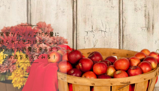 実家からりんごが大量に送られてきたけど、なんとか消費出来るように方法を考えてみる